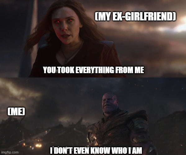Me, in relationships | YOU TOOK EVERYTHING FROM ME I DON'T EVEN KNOW WHO I AM (ME) (MY EX-GIRLFRIEND) | image tagged in relationships,thanos,ex-girlfriend | made w/ Imgflip meme maker
