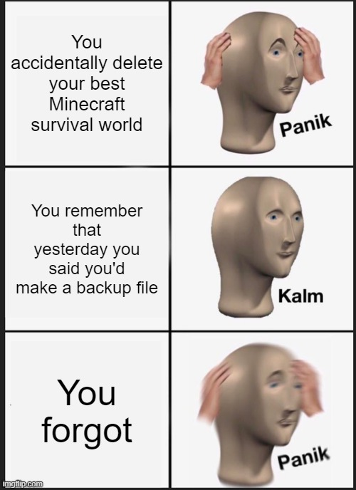 Panik Kalm Panik |  You accidentally delete your best Minecraft survival world; You remember that yesterday you said you'd make a backup file; You forgot | image tagged in memes,panik kalm panik | made w/ Imgflip meme maker