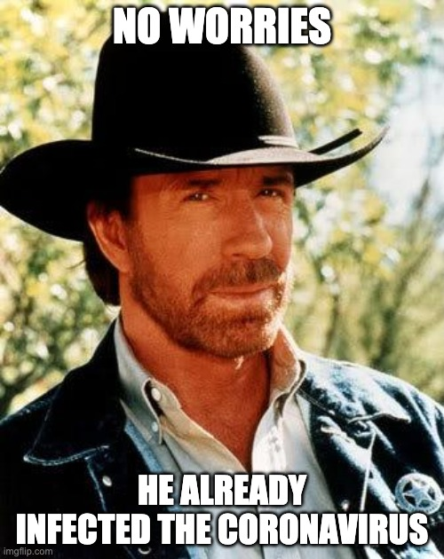 Chuck Norris |  NO WORRIES; HE ALREADY INFECTED THE CORONAVIRUS | image tagged in memes,chuck norris | made w/ Imgflip meme maker