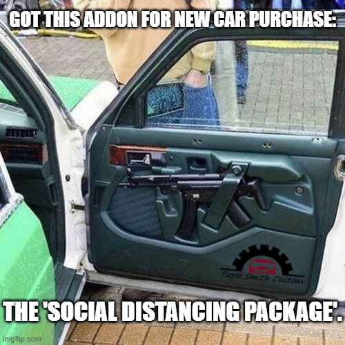 This might do it... |  GOT THIS ADDON FOR NEW CAR PURCHASE:; THE 'SOCIAL DISTANCING PACKAGE'. | image tagged in social distancing,lockdown,cars,car meme,guns,safe space | made w/ Imgflip meme maker