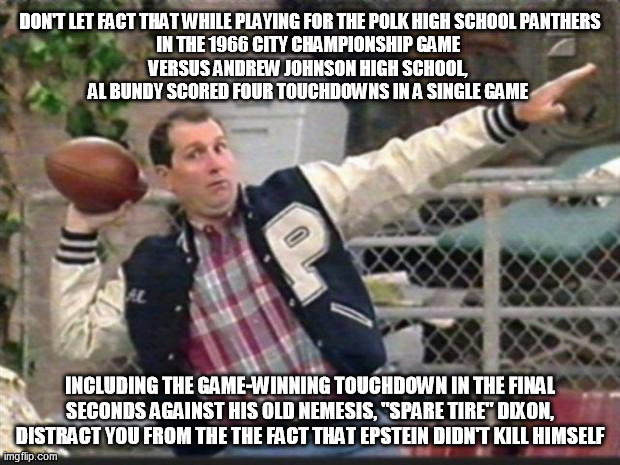"Al Bundy throwing |  DON'T LET FACT THAT WHILE PLAYING FOR THE POLK HIGH SCHOOL PANTHERS IN THE 1966 CITY CHAMPIONSHIP GAME  VERSUS ANDREW JOHNSON HIGH SCHOOL,  AL BUNDY SCORED FOUR TOUCHDOWNS IN A SINGLE GAME; INCLUDING THE GAME-WINNING TOUCHDOWN IN THE FINAL SECONDS AGAINST HIS OLD NEMESIS, ""SPARE TIRE"" DIXON, DISTRACT YOU FROM THE THE FACT THAT EPSTEIN DIDN'T KILL HIMSELF 