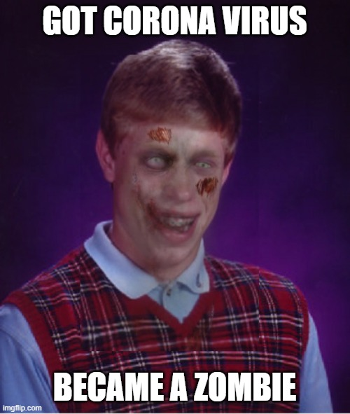 Zombie Bad Luck Brian Meme | GOT CORONA VIRUS BECAME A ZOMBIE | image tagged in memes,zombie bad luck brian | made w/ Imgflip meme maker