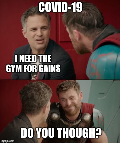 COVID-19; I NEED THE GYM FOR GAINS; DO YOU THOUGH? | image tagged in thor ragnarok is he though | made w/ Imgflip meme maker