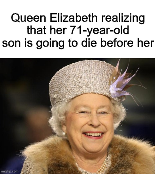 Goodbye Charles |  Queen Elizabeth realizing that her 71-year-old son is going to die before her | image tagged in queen elizabeth,memes,funny,queen,prince charles | made w/ Imgflip meme maker