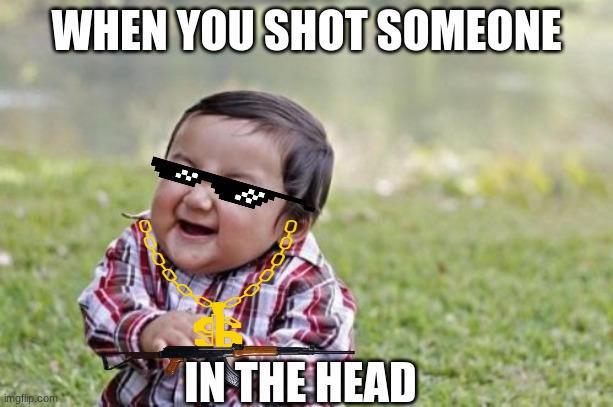 Evil Toddler | WHEN YOU SHOT SOMEONE IN THE HEAD | image tagged in memes,evil toddler | made w/ Imgflip meme maker