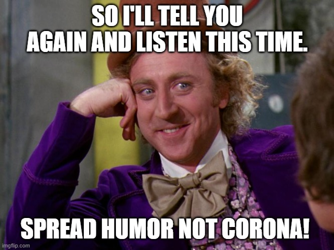Spread Humor |  SO I'LL TELL YOU AGAIN AND LISTEN THIS TIME. SPREAD HUMOR NOT CORONA! | image tagged in charlie-chocolate-factory,nj,lisa payne,new jersey memory page,manville strong | made w/ Imgflip meme maker