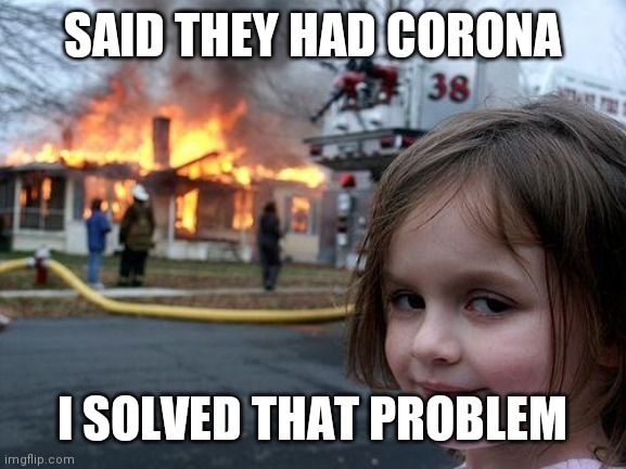 Disaster Girl |  SAID THEY HAD CORONA; I SOLVED THAT PROBLEM | image tagged in memes,disaster girl | made w/ Imgflip meme maker