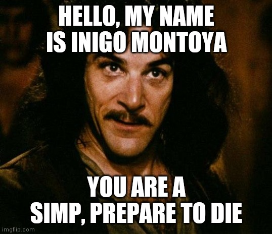 Inigo Montoya |  HELLO, MY NAME IS INIGO MONTOYA; YOU ARE A SIMP, PREPARE TO DIE | image tagged in memes,inigo montoya | made w/ Imgflip meme maker
