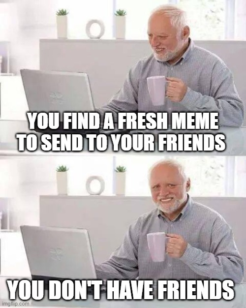 Hide the Pain Harold Meme   YOU FIND A FRESH MEME TO SEND TO YOUR FRIENDS YOU DON'T HAVE FRIENDS   image tagged in memes,hide the pain harold   made w/ Imgflip meme maker