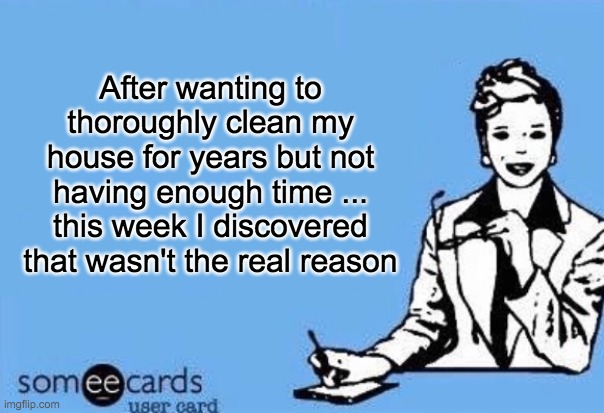 Ecard  | After wanting to thoroughly clean my house for years but not having enough time ... this week I discovered that wasn't the real reason | image tagged in ecard,spring cleaning | made w/ Imgflip meme maker