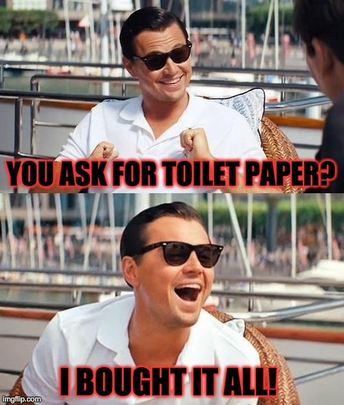 Leonardo Dicaprio Wolf Of Wall Street | YOU ASK FOR TOILET PAPER? I BOUGHT IT ALL! | image tagged in memes,leonardo dicaprio wolf of wall street | made w/ Imgflip meme maker