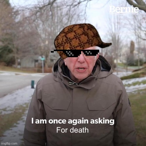 For death | image tagged in memes,bernie i am once again asking for your support | made w/ Imgflip meme maker