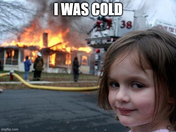 Disaster Girl Meme |  I WAS COLD | image tagged in memes,disaster girl | made w/ Imgflip meme maker