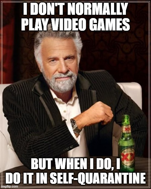 """Most Interesting man in the world with caption """"I don't normally play video games, but when I do, I do it in self-quarantine"""""""