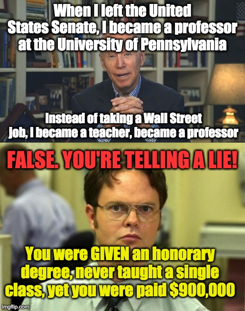Biden has a lengthy history of aggrandizing his academic credentials. He flat out lied saying he was a teacher. Why? | When I left the United States Senate, I became a professor at the University of Pennsylvania Instead of taking a Wall Street job, I became a | image tagged in memes,dwight schrute,joe biden fake professor,biden,lyin' biden,lying politician | made w/ Imgflip meme maker