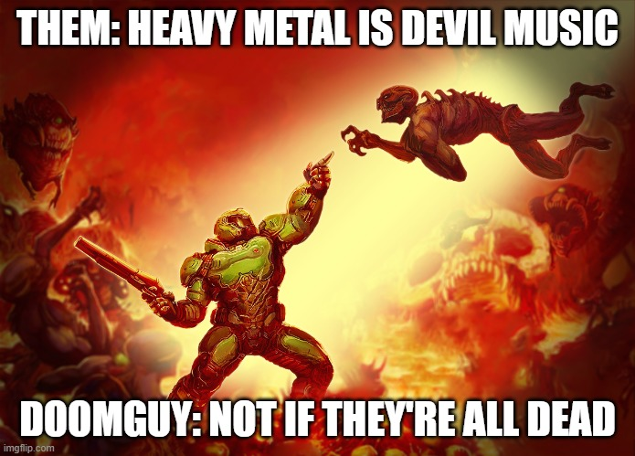 Yep, sounds about right | THEM: HEAVY METAL IS DEVIL MUSIC DOOMGUY: NOT IF THEY'RE ALL DEAD | image tagged in doomguy | made w/ Imgflip meme maker
