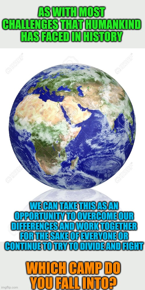Can't we stop the nitpicking and see how we can help each other? | AS WITH MOST CHALLENGES THAT HUMANKIND HAS FACED IN HISTORY WHICH CAMP DO YOU FALL INTO? WE CAN TAKE THIS AS AN OPPORTUNITY TO OVERCOME OUR  | image tagged in earth globe,politics,peace,coronavirus | made w/ Imgflip meme maker