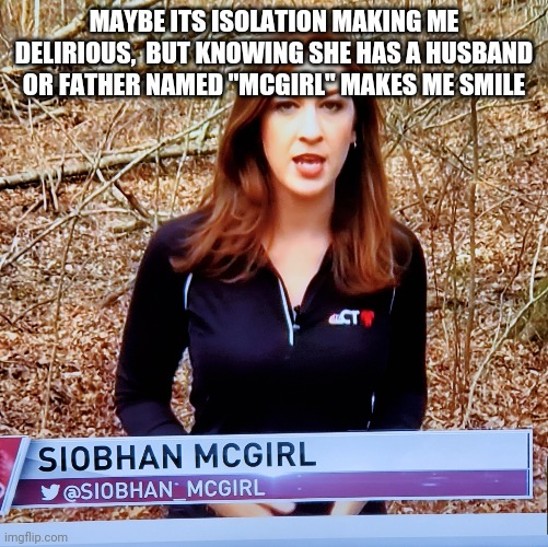 "MAYBE ITS ISOLATION MAKING ME DELIRIOUS,  BUT KNOWING SHE HAS A HUSBAND OR FATHER NAMED ""MCGIRL"" MAKES ME SMILE 