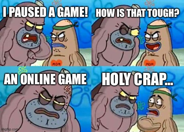 Can you pause an online game? | I PAUSED A GAME! HOW IS THAT TOUGH? AN ONLINE GAME HOLY CRAP... | image tagged in memes,how tough are you,funny,online gaming,spongebob | made w/ Imgflip meme maker