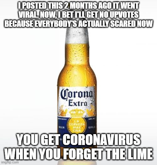Corona Meme |  I POSTED THIS 2 MONTHS AGO IT WENT VIRAL. NOW, I BET I'LL GET NO UPVOTES BECAUSE EVERYBODY'S ACTUALLY SCARED NOW; YOU GET CORONAVIRUS WHEN YOU FORGET THE LIME | image tagged in memes,corona | made w/ Imgflip meme maker