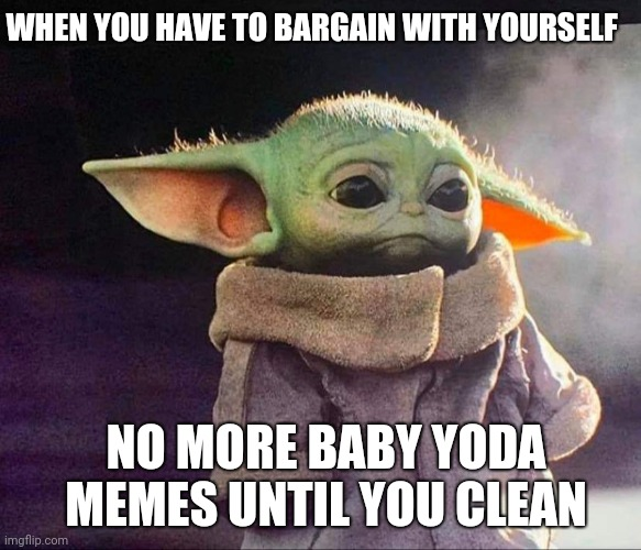 Baby yoda sad |  WHEN YOU HAVE TO BARGAIN WITH YOURSELF; NO MORE BABY YODA MEMES UNTIL YOU CLEAN | image tagged in baby yoda sad | made w/ Imgflip meme maker