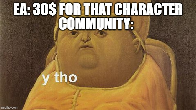 Y Tho |  EA: 30$ FOR THAT CHARACTER; COMMUNITY: | image tagged in y tho | made w/ Imgflip meme maker
