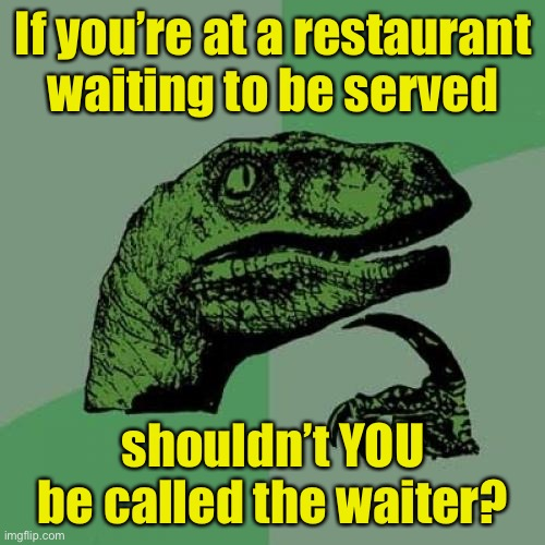 Philosoraptor Meme |  If you're at a restaurant waiting to be served; shouldn't YOU be called the waiter? | image tagged in memes,philosoraptor | made w/ Imgflip meme maker
