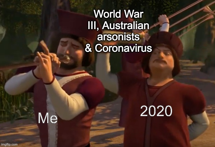 This is a new template of mine | Me 2020 World War III, Australian arsonists & Coronavirus | image tagged in shrek 2 trumpet fanfare,funny,memes,custom template | made w/ Imgflip meme maker