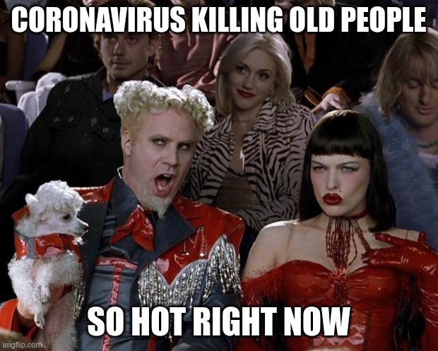 Mugatu So Hot Right Now | CORONAVIRUS KILLING OLD PEOPLE SO HOT RIGHT NOW | image tagged in memes,mugatu so hot right now | made w/ Imgflip meme maker