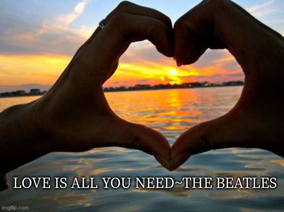 Love is all you need |  LOVE IS ALL YOU NEED~THE BEATLES | image tagged in hands,heart,love | made w/ Imgflip meme maker