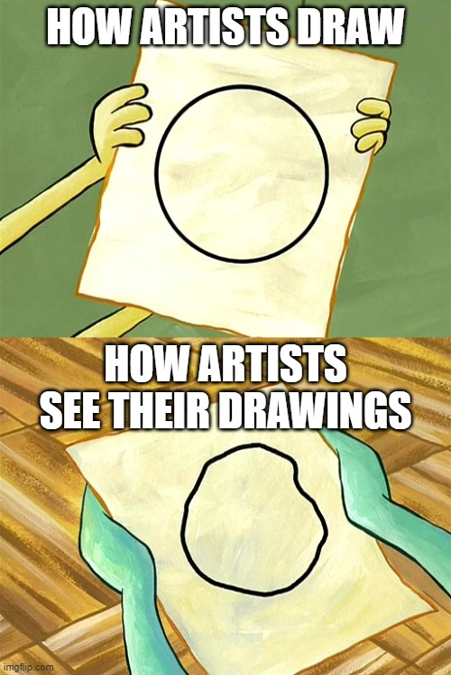 HOW ARTISTS DRAW; HOW ARTISTS SEE THEIR DRAWINGS | image tagged in spongebob,squidward,artist unknown,circle,perfect circle,artists | made w/ Imgflip meme maker