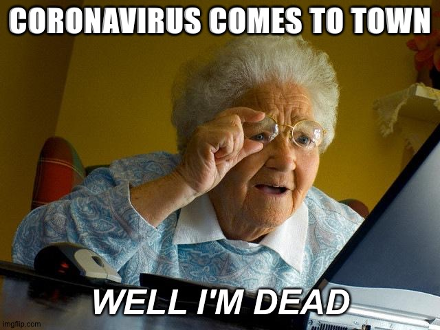Grandma Finds The Internet |  CORONAVIRUS COMES TO TOWN; WELL I'M DEAD | image tagged in memes,grandma finds the internet | made w/ Imgflip meme maker