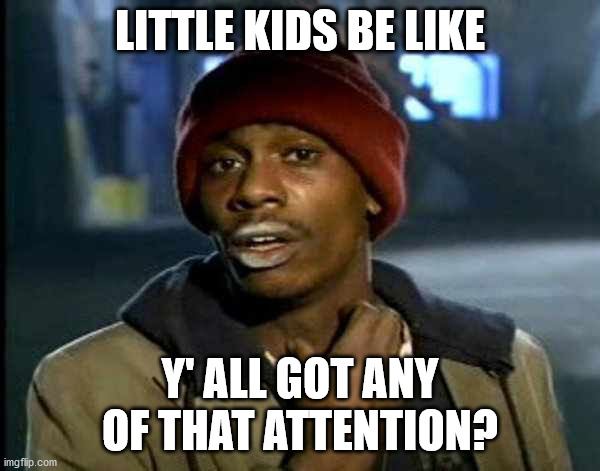 Got Attention |  LITTLE KIDS BE LIKE; Y' ALL GOT ANY OF THAT ATTENTION? | image tagged in yall got anymore of them,attention,kids these days,confession kid | made w/ Imgflip meme maker