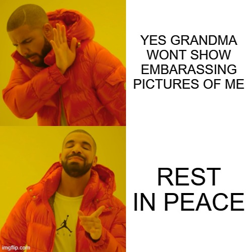 Drake Hotline Bling Meme | YES GRANDMA WONT SHOW EMBARASSING PICTURES OF ME REST IN PEACE | image tagged in memes,drake hotline bling | made w/ Imgflip meme maker