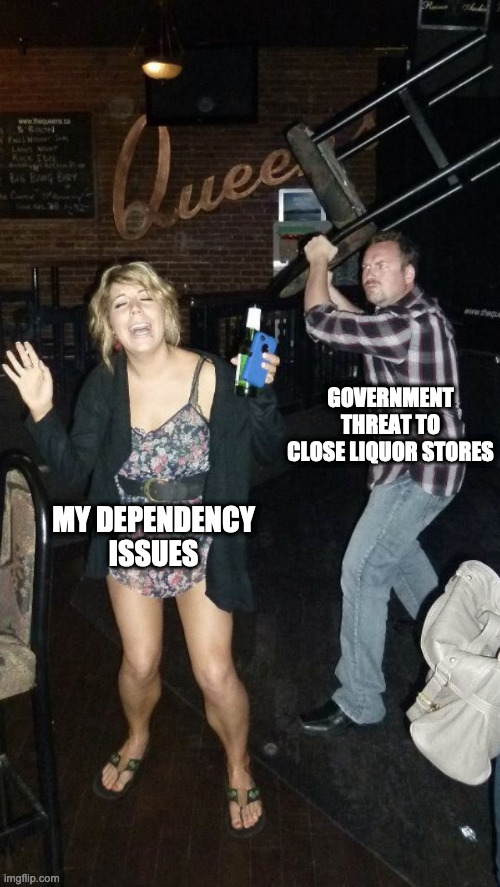 covid19 |  GOVERNMENT THREAT TO CLOSE LIQUOR STORES; MY DEPENDENCY ISSUES | image tagged in covid-19,covid 19,meanwhile in canada,alcohol,alcoholism | made w/ Imgflip meme maker