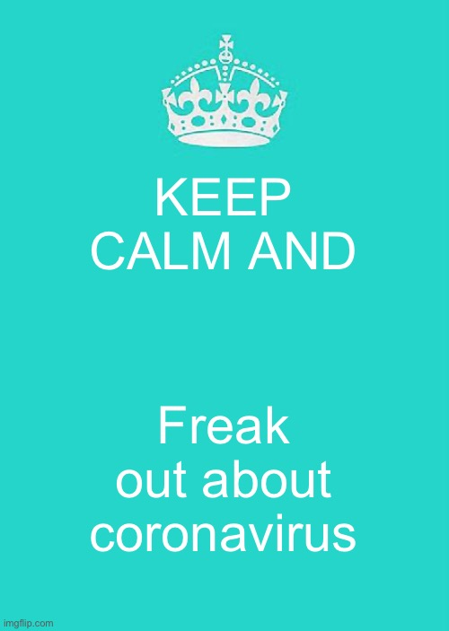 Keep Calm And Carry On Aqua |  KEEP CALM AND; Freak out about coronavirus | image tagged in memes,keep calm and carry on aqua | made w/ Imgflip meme maker