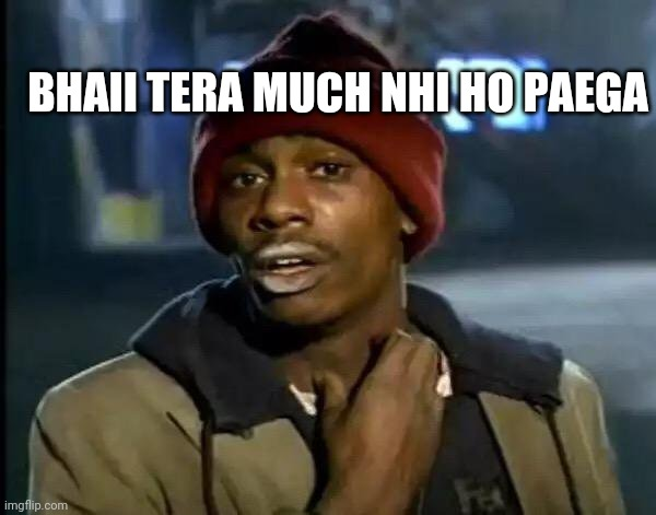 Y'all Got Any More Of That Meme | BHAII TERA MUCH NHI HO PAEGA | image tagged in memes,y'all got any more of that | made w/ Imgflip meme maker