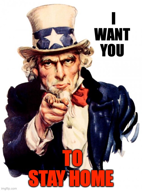 THIS IS WAR | I WANT YOU TO STAY HOME | image tagged in memes,uncle sam | made w/ Imgflip meme maker