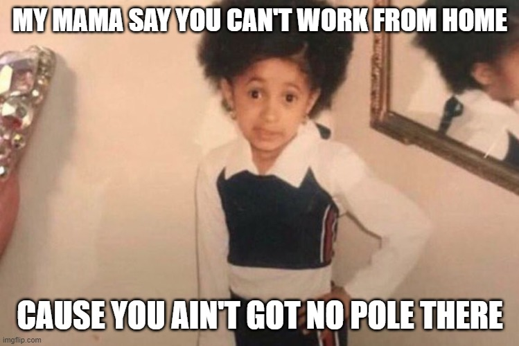 Young Cardi B |  MY MAMA SAY YOU CAN'T WORK FROM HOME; CAUSE YOU AIN'T GOT NO POLE THERE | image tagged in memes,young cardi b | made w/ Imgflip meme maker