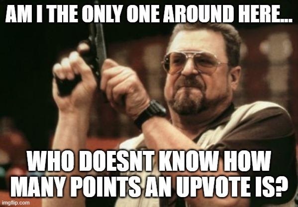 Am I The Only One Around Here |  AM I THE ONLY ONE AROUND HERE... WHO DOESNT KNOW HOW MANY POINTS AN UPVOTE IS? | image tagged in memes,am i the only one around here | made w/ Imgflip meme maker