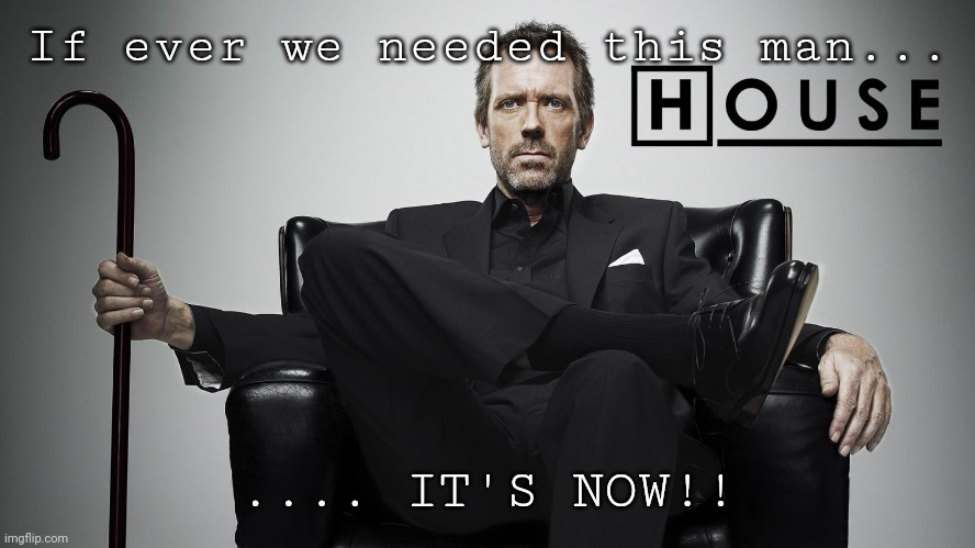 COVID-19 |  If ever we needed this man... .... IT'S NOW!! | image tagged in covid-19,house | made w/ Imgflip meme maker