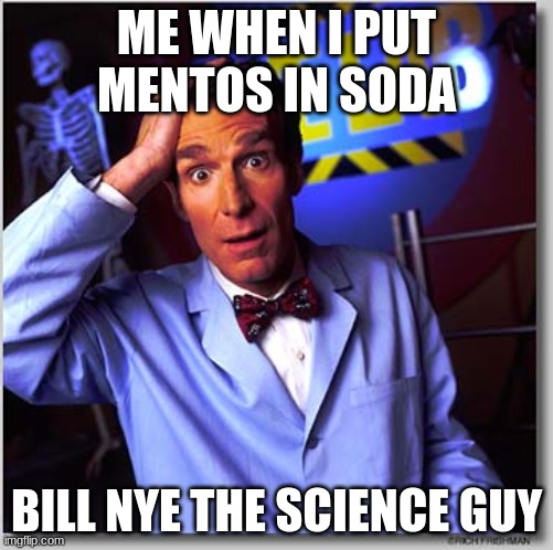 Bill Nye The Science Guy |  ME WHEN I PUT MENTOS IN SODA; BILL NYE THE SCIENCE GUY | image tagged in memes,bill nye the science guy | made w/ Imgflip meme maker
