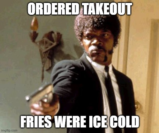 Say That Again I Dare You |  ORDERED TAKEOUT; FRIES WERE ICE COLD | image tagged in memes,say that again i dare you | made w/ Imgflip meme maker