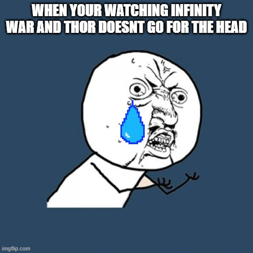 Y U No | WHEN YOUR WATCHING INFINITY WAR AND THOR DOESNT GO FOR THE HEAD | image tagged in memes,y u no | made w/ Imgflip meme maker