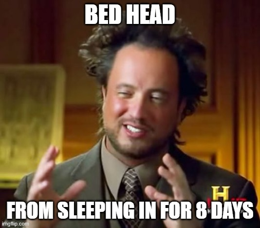 Ancient Aliens | BED HEAD FROM SLEEPING IN FOR 8 DAYS | image tagged in memes,ancient aliens | made w/ Imgflip meme maker