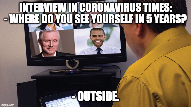Coronavirus interview |  INTERVIEW IN CORONAVIRUS TIMES: - WHERE DO YOU SEE YOURSELF IN 5 YEARS? - OUTSIDE. | image tagged in coronavirus,job interview | made w/ Imgflip meme maker