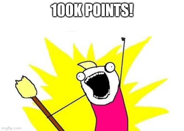 Thanks all! |  100K POINTS! | image tagged in memes,x all the y | made w/ Imgflip meme maker
