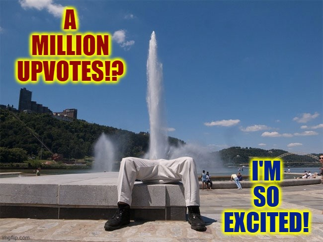 A Million Points on the Horizon: It's Coming! Only 100,000 more! |  A MILLION UPVOTES!? I'M SO EXCITED! | image tagged in vince vance,imgflip points,upvotes,geyser,fountain,coming | made w/ Imgflip meme maker
