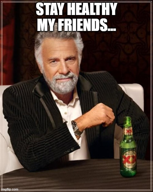 Dos Equis Healthy |  STAY HEALTHY MY FRIENDS... | image tagged in memes,the most interesting man in the world,funny memes | made w/ Imgflip meme maker