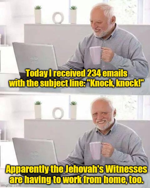 "Knock, knock Harold! | Today I received 234 emails with the subject line: ""Knock, knock!"" Apparently the Jehovah's Witnesses are having to work from home, too. 